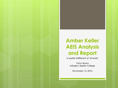 Amber Keller AEIS Analysis and Report In partial fulfillment of Diversity Vicky Brown Arlington Baptist College November 12, 2012.