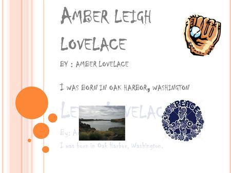 A MBER LEIGH LOVELACE BY : AMBER LOVELACE I WAS BORN IN OAK HARBOR, WASHINGTON L EIGH L OVELACE By: Amber Lovelace I was born in Oak Harbor, Washington.