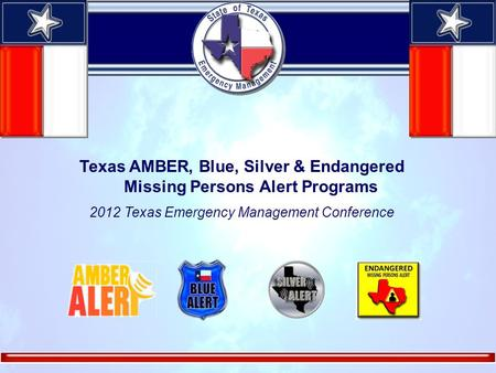 Texas AMBER, Blue, Silver & Endangered Missing Persons Alert Programs 2012 Texas Emergency Management Conference.