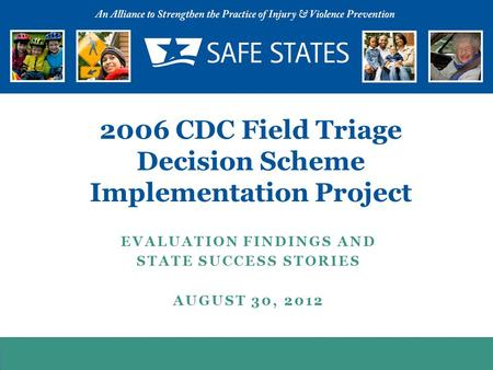 EVALUATION FINDINGS AND STATE SUCCESS STORIES AUGUST 30, 2012 2006 CDC Field Triage Decision Scheme Implementation Project.