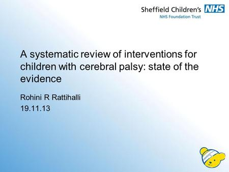 A systematic review of interventions for children with cerebral palsy: state of the evidence Rohini R Rattihalli 19.11.13.