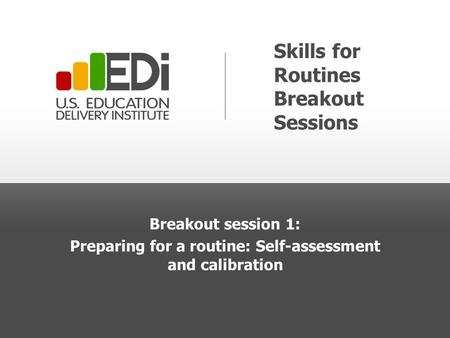 Skills for Routines Breakout Sessions Breakout session 1: Preparing for a routine: Self-assessment and calibration.