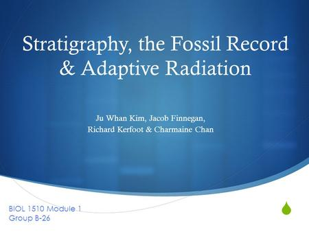  Stratigraphy, the Fossil Record & Adaptive Radiation Ju Whan Kim, Jacob Finnegan, Richard Kerfoot & Charmaine Chan BIOL 1510 Module 1 Group B-26.