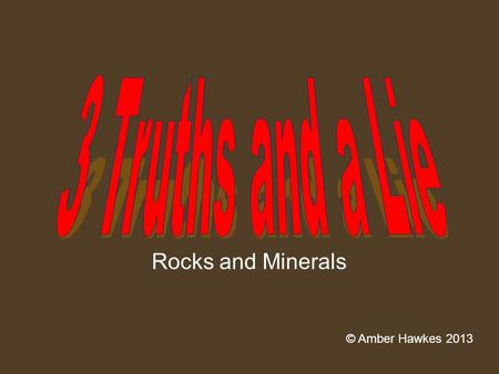 Rocks and Minerals © Amber Hawkes 2013. 3 truths and a lie #1 A.A mineral is always a solid B.A mineral is always man made C.A minerals always has a crystal.