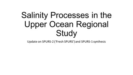 Salinity Processes in the Upper Ocean Regional Study Update on SPURS-2 ('Fresh SPURS') and SPURS-1 synthesis.