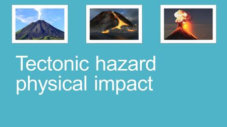 Tectonic hazard physical impact. Different types of volcanoes form depending on the type of plate margin that has caused the eruption (divergent, convergent.