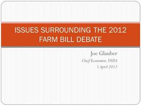 Joe Glauber Chief Economist, USDA 5 April 2012 ISSUES SURROUNDING THE 2012 FARM BILL DEBATE.