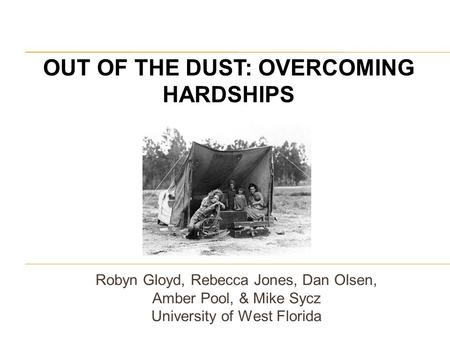 Robyn Gloyd, Rebecca Jones, Dan Olsen, Amber Pool, & Mike Sycz University of West Florida OUT OF THE DUST: OVERCOMING HARDSHIPS.