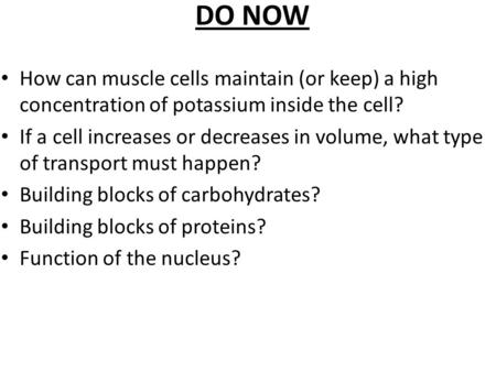 DO NOW How can muscle cells maintain (or keep) a high concentration of potassium inside the cell? If a cell increases or decreases in volume, what type.