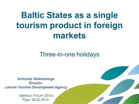 Baltic States as a single tourism product in foreign markets Three-in-one holidays Armands Slokenbergs Director, Latvian Tourism Development Agency «Balttour.