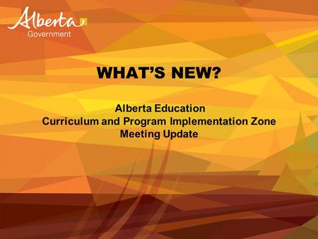 WHAT'S NEW? Alberta Education Curriculum and Program Implementation Zone Meeting Update.