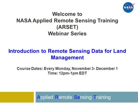 Welcome to NASA Applied Remote Sensing Training (ARSET) Webinar Series Introduction to Remote Sensing Data for Land Management Course Dates: Every Monday,