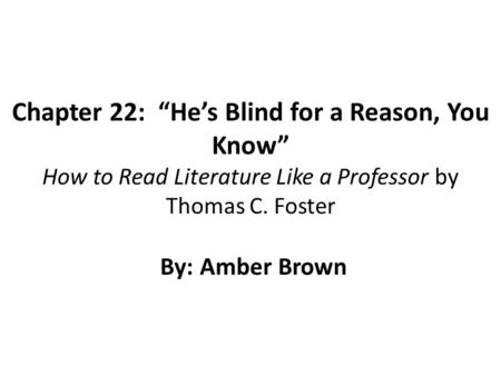 "Chapter 22: ""He's Blind for a Reason, You Know"" How to Read Literature Like a Professor by Thomas C. Foster By: Amber Brown."