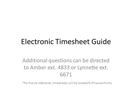 Electronic Timesheet Guide Additional questions can be directed to Amber ext. 4833 or Lynnette ext. 6671 *For future reference, timesheets will be located.