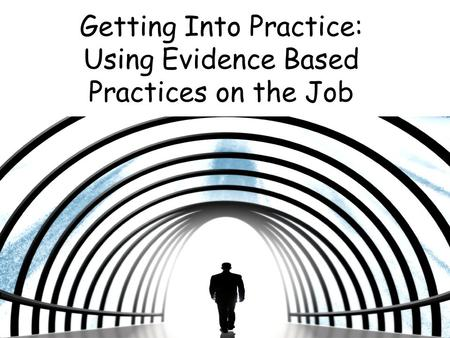 Getting Into Practice: Using Evidence Based Practices on the Job.