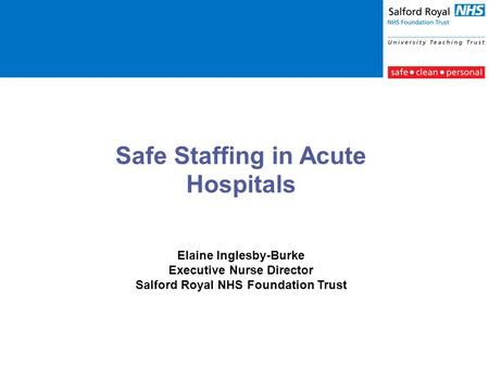 Safe Staffing in Acute Hospitals Elaine Inglesby-Burke Executive Nurse Director Salford Royal NHS Foundation Trust.
