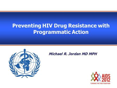 Preventing HIV Drug Resistance with Programmatic Action Michael R. Jordan MD MPH.