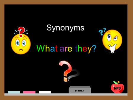 Synonyms What are they?What are they?. Synonyms are words with the same meaning. We use synonyms to make a sentence more interesting.