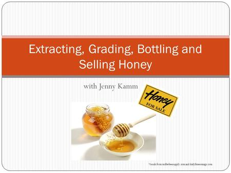 With Jenny Kamm Extracting, Grading, Bottling and Selling Honey Visuals from millerbeesupply.com and dailyfitnessmagz.com.