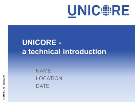 UNICORE - a technical introduction NAME LOCATION DATE © UNICORE Forum e.V.