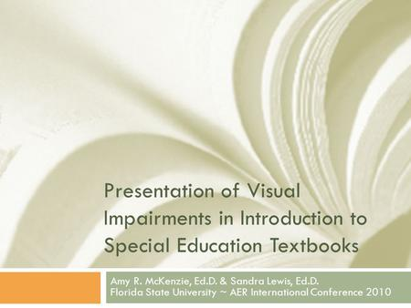 Presentation of Visual Impairments in Introduction to Special Education Textbooks Amy R. McKenzie, Ed.D. & Sandra Lewis, Ed.D. Florida State University.