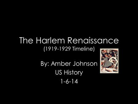 The Harlem Renaissance (1919-1929 Timeline) By: Amber Johnson US History 1-6-14.