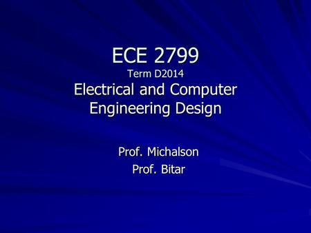 ECE 2799 Term D2014 Electrical and Computer Engineering Design Prof. Michalson Prof. Bitar.