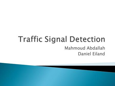 Mahmoud Abdallah Daniel Eiland. The detection of traffic signals within a moving video is problematic due to issues caused by: Low-light, Day and Night.