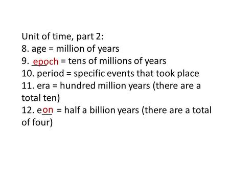 Unit of time, part 2: 8. age = million of years 9. ___ = tens of millions of years 10. period = specific events that took place 11. era = hundred million.