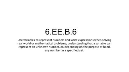 6.EE.B.6 Use variables to represent numbers and write expressions when solving real world or mathematical problems; understanding that a variable can represent.