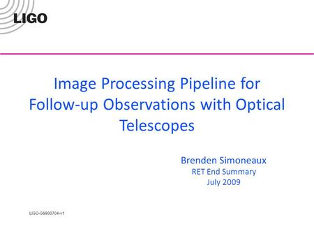 LIGO-G9900704-v1 Image Processing Pipeline for Follow-up Observations with Optical Telescopes Brenden Simoneaux RET End Summary July 2009.
