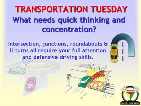 Transportation Tuesday TRANSPORTATION TUESDAY What needs quick thinking and concentration? Intersection, junctions, roundabouts & U turns all require your.