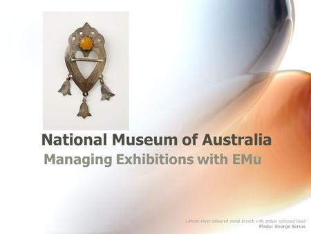 National Museum of Australia Managing Exhibitions with EMu Latvian silver-coloured metal brooch with amber coloured bead Photo: George Serras.