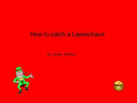 How to catch a Leprechaun By: Amber Shallow. I need to catch a Leprechaun so I can get my dog,dad,mom and brother new things. Like my dog I would by him.