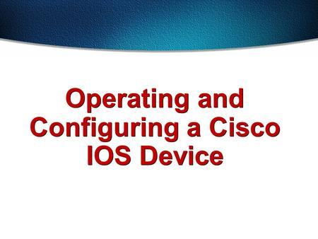 Operating and Configuring a Cisco IOS Device. Cisco IOS software delivers network services and enables networked applications. Cisco IOS Software.