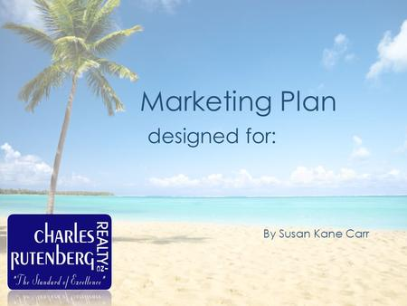 Marketing Plan designed for: By Susan Kane Carr. My Profile Susan Kane Carr Charles Rutenberg Realty 727.424.2238