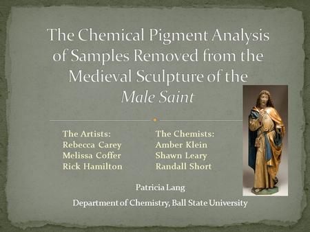 The Artists:The Chemists: Rebecca CareyAmber Klein Melissa CofferShawn Leary Rick HamiltonRandall Short Patricia Lang Department of Chemistry, Ball State.