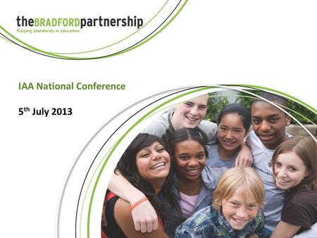 IAA National Conference 5 th July 2013. BSH Bradford Secondary Heads Mission: Every child attends a secondary school which is good or better.