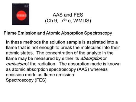 AAS and FES (Ch 9, 7 th e, WMDS) Flame Emission and Atomic Absorption Spectroscopy In these methods the solution sample is aspirated into a flame that.