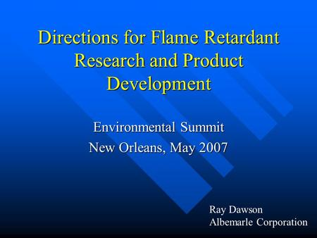 Directions for Flame Retardant Research and Product Development Environmental Summit New Orleans, May 2007 Ray Dawson Albemarle Corporation.