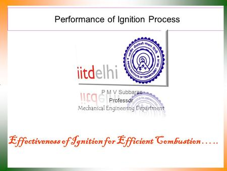 Performance of Ignition Process P M V Subbarao Professor Mechanical Engineering Department Effectiveness of Ignition for Efficient Combustion …..