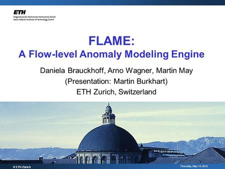 Thursday, May 14, 2015 FLAME: A Flow-level Anomaly Modeling Engine Daniela Brauckhoff, Arno Wagner, Martin May (Presentation: Martin Burkhart) ETH Zurich,