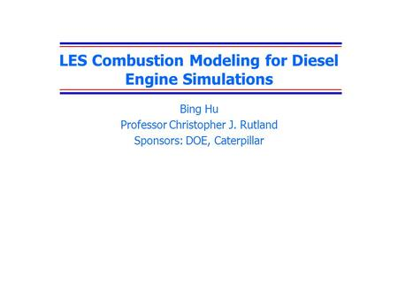 LES Combustion Modeling for Diesel Engine Simulations Bing Hu Professor Christopher J. Rutland Sponsors: DOE, Caterpillar.