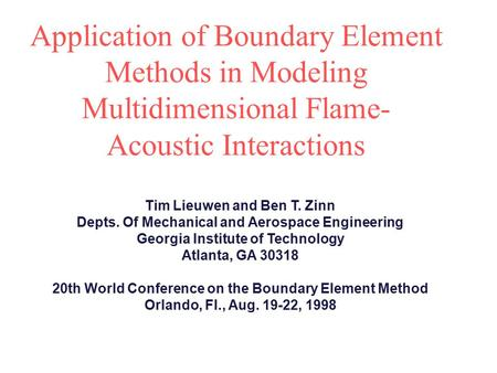 Application of Boundary Element Methods in Modeling Multidimensional Flame- Acoustic Interactions Tim Lieuwen and Ben T. Zinn Depts. Of Mechanical and.