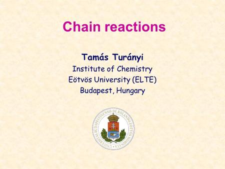Chain reactions Tamás Turányi Institute of Chemistry Eötvös University (ELTE) Budapest, Hungary.