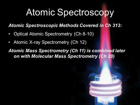 Atomic Spectroscopy Atomic Spectroscopic Methods Covered in Ch 313: Optical Atomic Spectrometry (Ch 8-10) Atomic X-ray Spectrometry (Ch 12) Atomic Mass.