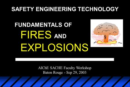 FIRES EXPLOSIONS AND FUNDAMENTALS OF AIChE SACHE Faculty Workshop Baton Rouge - Sep 29, 2003 SAFETY ENGINEERING TECHNOLOGY.