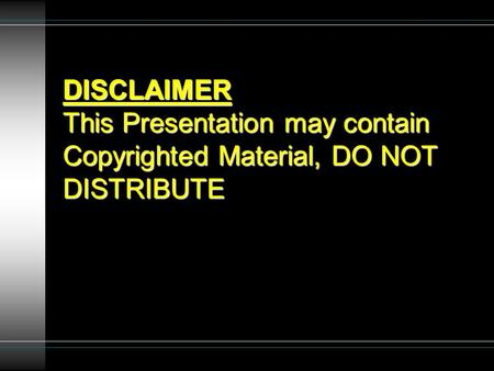 DISCLAIMER This Presentation may contain Copyrighted Material, DO NOT DISTRIBUTE.