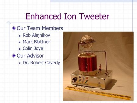 Enhanced Ion Tweeter Our Team Members Rob Alejnikov Mark Blattner Colin Joye Our Advisor Dr. Robert Caverly.