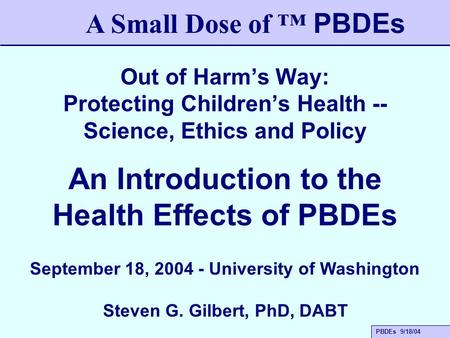 PBDEs 9/18/04 Out of Harm's Way: Protecting Children's Health -- Science, Ethics and Policy A Small Dose of ™ PBDEs An Introduction to the Health Effects.